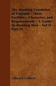 The Hunting Countries of England - Their Facilities, Character, and Requirements - A Guide to Hunting Men - Vol II - Part IV
