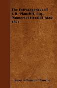 The Extravaganzas of J. R. Planche, Esq., [Somerset Herald] 1825-1871