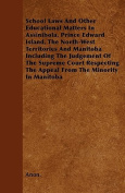 School Laws and Other Educational Matters in Assinibola, Prince Edward Island, the North-West Territories and Manitoba Including the Judgement of the