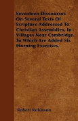 Seventeen Discourses on Several Texts of Scripture Addressed to Christian Assemblies, in Villages Near Cambridge. to Which Are Added Six Morning Exerc