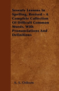 Seventy Lessons in Spelling, Revised - A Complete Collection of Difficult Common Words, with Pronunciations and Definitions