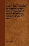 Practical Hints on Shooting - Being a Treatise on the Shot Gun and Its Management; Game, Wildfowl, and Trap Shooting - Together with Notes on Sporting