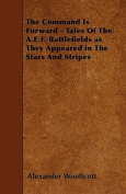 The Command Is Forward - Tales of the A.E.F. Battlefields as They Appeared in the Stars and Stripes