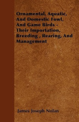 Ornamental, Aquatic, and Domestic Fowl, and Game Birds - Their Importation, Breeding, Rearing, and Management