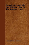 Memoirs of Louis XIV and His Court and of the Regency - Vol. I