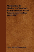 Maximilian in Mexico - A Woman's Reminiscences of the French Intervention 1862-1867