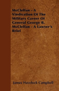 McClellan - A Vindication of the Military Career of General George B. McClellan - A Lawyer's Brief