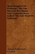 Maid Margaret of Galloway - The Life Story of Her Whom Four Centuries Have Called the Fair Maid of Galloway