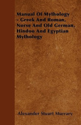 Manual of Mythology - Greek and Roman, Norse and Old German, Hindoo and Egyptian Mythology