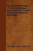 Manual of Mythology - Greek and Roman, Norse and Old German, Hindoo and Egyptian Mythology