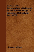 Lectures on Dermatology - Delivered in the Royal College of Surgeons of England, Jan., 1870