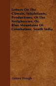 Letters on the Climate, Inhabitants, Productions, of the Neilgherries, Or, Blue Mountains of Coimbatoor, South India
