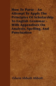 How to Parse - An Attempt to Apply the Principles of Scholarship to English Grammar - With Appendixes on Analysis, Spelling, and Punctuation