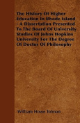 The History of Higher Education in Rhode Island - A Dissertation Presented to the Board of University Studies of Johns Hopkins University for the Degr