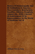 History of Homoeopathy and Its Institutions in America Their Founders, Benefactors, Faculties, Officers, Hospitals, Alumni, Etc., with a Record of Ach