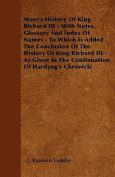 More's History of King Richard III - With Notes, Glossary and Index of Names - To Which Is Added the Conclusion of the History of King Richard III - A