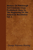 History of Pittsburgh and Environs from Prehistoric Days to the Beginning of the American Revolution Vol. I.