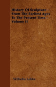 History of Sculpture - From the Earliest Ages to the Present Time - Volume II
