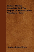 History of the Consulate and the Empire of France Under Napoleon - Vol. I