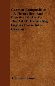 German Composition - A Theoretical and Practical Guide to the Art of Translating English Prose Into German