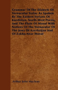 Grammar of the Dialects of Vernacular Syriac as Spoken by the Eastern Syrians of Kurdistan, North-West Persia, and the Plain of Mosul with Notices of