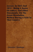 Greece, in 1823 and 1824 - Being a Series of Letters, and Other Documents, on the Greek Revolution, Written During a Visit to That Country