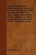 Fruits of Enterprize Exhibited in the Travels of Belzoni in Egypt and Nubia, Interspersed with the Observations of a Mother to Her Children. to Which