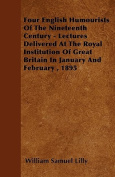 Four English Humourists of the Nineteenth Century - Lectures Delivered at the Royal Institution of Great Britain in January and February, 1895