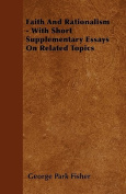 Faith and Rationalism - With Short Supplementary Essays on Related Topics