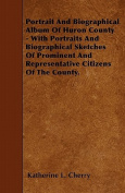 Portrait and Biographical Album of Huron County - With Portraits and Biographical Sketches of Prominent and Representative Citizens of the County.