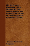 Life of Francis Higginson - First Minister in the Massachusetts Bay Colony, and Author of New England's Plantation