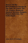 History of the Reformation in Europe in the Time of Calvin. Vol. VII. Geneva, Denmark, Sweden, Norway, Hungary, Poland, Bohemia, the Netherlands.