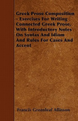 Greek Prose Composition - Exercises for Writing Connected Greek Prose, with Introductory Notes on Syntax and Idiom and Rules for Cases and Accent