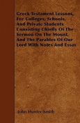 Greek Testament Lessons, for Colleges, Schools, and Private Students Consisting Chiefly of the Sermon on the Mount, and the Parables of Our Lord with