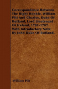 Correspondence Between the Right Honble. William Pitt and Charles, Duke of Rutland, Lord Lieutenant of Ireland, 1781-1787. with Introductory Note by J