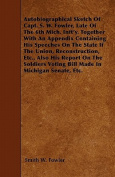 Autobiographical Sketch of Capt. S. W. Fowler, Late of the 6th Mich. Inft'y. Together with an Appendix Containing His Speeches on the State If the Uni