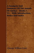 A Synopsis and Summary of the Annals of Tacitus - Books I. - VI. - With Introduction, Notes and Index