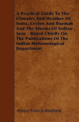A Practical Guide to the Climates and Weather of India, Ceylon and Burmah and the Storms of Indian Seas - Based Chiefly on the Publications of the Ind