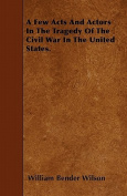 A Few Acts and Actors in the Tragedy of the Civil War in the United States.