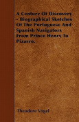 A Century of Discovery - Biographical Sketches of the Portuguese and Spanish Navigators from Prince Henry to Pizarro.