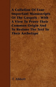 A Collation of Four Important Manuscripts of the Gospels - With a View to Prove Their Common Origin and to Restore the Text to Their Archetype