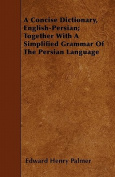 A Concise Dictionary, English-Persian; Together with a Simplified Grammar of the Persian Language