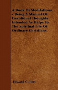 A Book of Meditations - Being a Manual of Devotional Thoughts Intended as Helps to the Spiritual Life of Ordinary Christians
