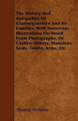 The History and Antiquities of Glamorganshire and Its Families. with Numerous Illustrations on Wood from Photographs, of Castles, Abbeys, Mansions, Se