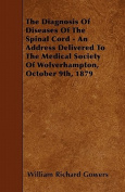 The Diagnosis of Diseases of the Spinal Cord - An Address Delivered to the Medical Society of Wolverhampton, October 9th, 1879