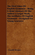 The First Lines of English Grammar - Being a Brief Abstract of the Author's Larger Work, the Institutes of English Grammar - Designed for Young Learne