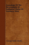Genealogy of the Descendants of Nathanial Clarke of Newbury, Mass