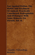 Fact Against Fiction. the Habits and Treatment of Animals Practically Considered; Hydrophobia and Distemper; With Some Remarks on Darwin. Vol. II.