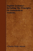 English Grammar - Including the Principles of Grammatical Analysis.