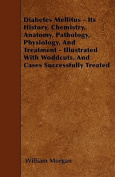 Diabetes Mellitus - Its History, Chemistry, Anatomy, Pathology, Physiology, and Treatment - Illustrated with Woddcuts, and Cases Successfully Treated